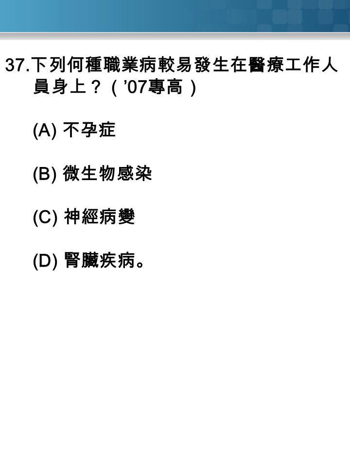 37. 下列何種職業病較易發生在醫療工作人 員身上?( '07 專高) (A) 不孕症 (B) 微生物感染 (C) 神經病變 (D) 腎臟疾病。