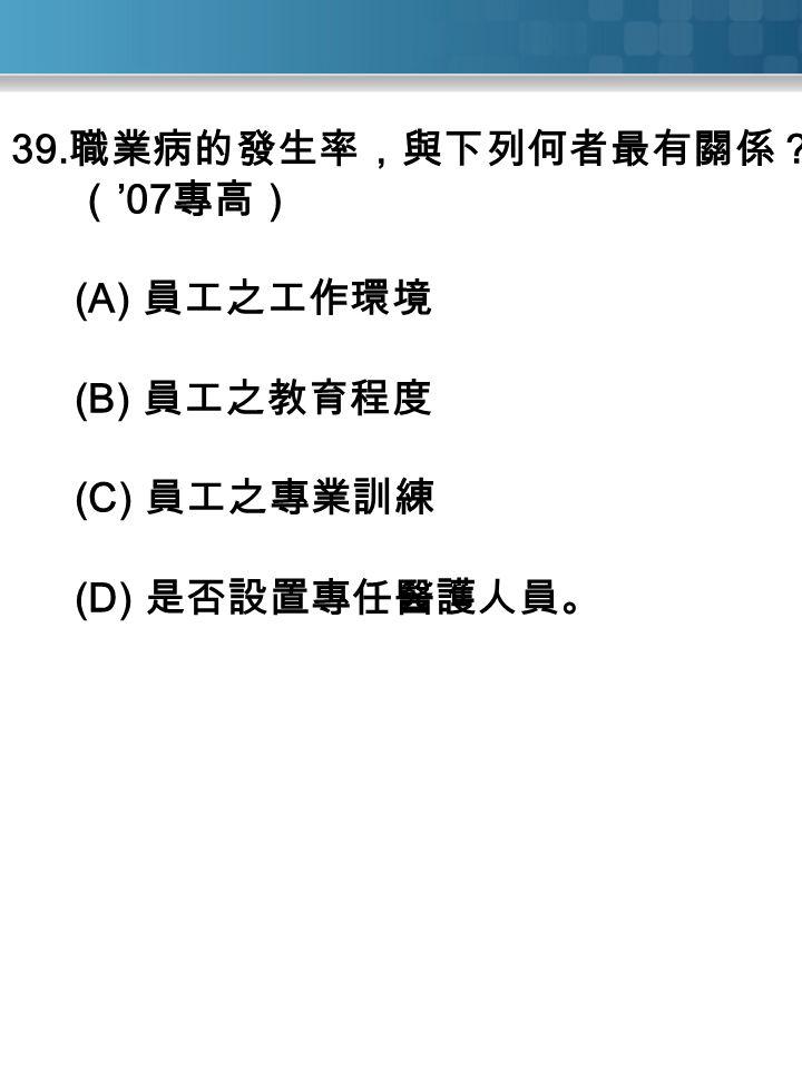 39. 職業病的發生率,與下列何者最有關係? ( '07 專高) (A) 員工之工作環境 (B) 員工之教育程度 (C) 員工之專業訓練 (D) 是否設置專任醫護人員。