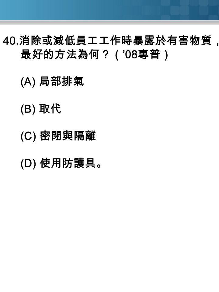 40. 消除或減低員工工作時暴露於有害物質, 最好的方法為何?( '08 專普) (A) 局部排氣 (B) 取代 (C) 密閉與隔離 (D) 使用防護具。