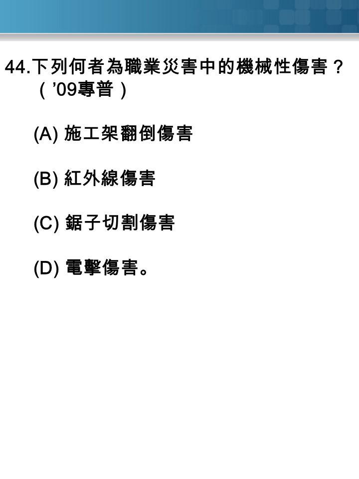 44. 下列何者為職業災害中的機械性傷害? ( '09 專普) (A) 施工架翻倒傷害 (B) 紅外線傷害 (C) 鋸子切割傷害 (D) 電擊傷害。