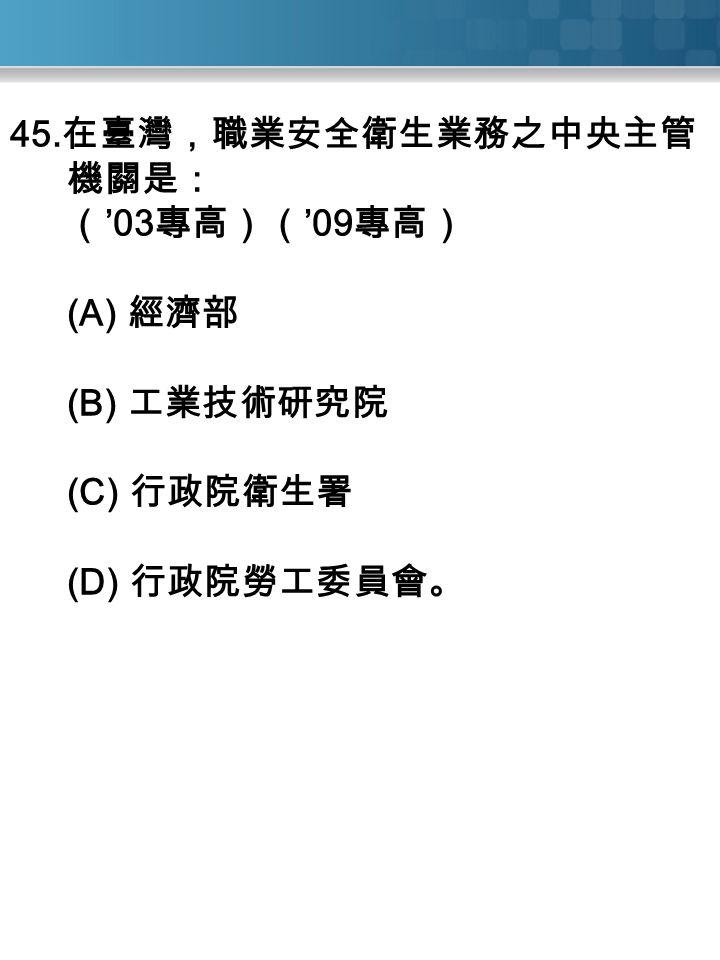 45. 在臺灣,職業安全衛生業務之中央主管 機關是: ( '03 專高)( '09 專高) (A) 經濟部 (B) 工業技術研究院 (C) 行政院衛生署 (D) 行政院勞工委員會。