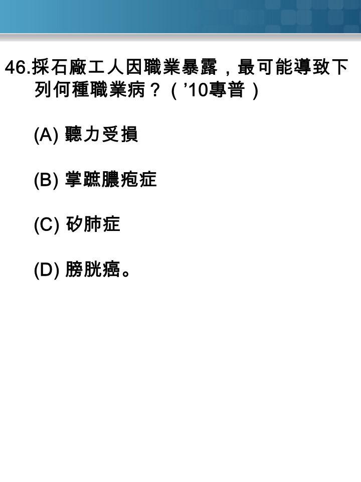 46. 採石廠工人因職業暴露,最可能導致下 列何種職業病?( '10 專普) (A) 聽力受損 (B) 掌蹠膿疱症 (C) 矽肺症 (D) 膀胱癌。