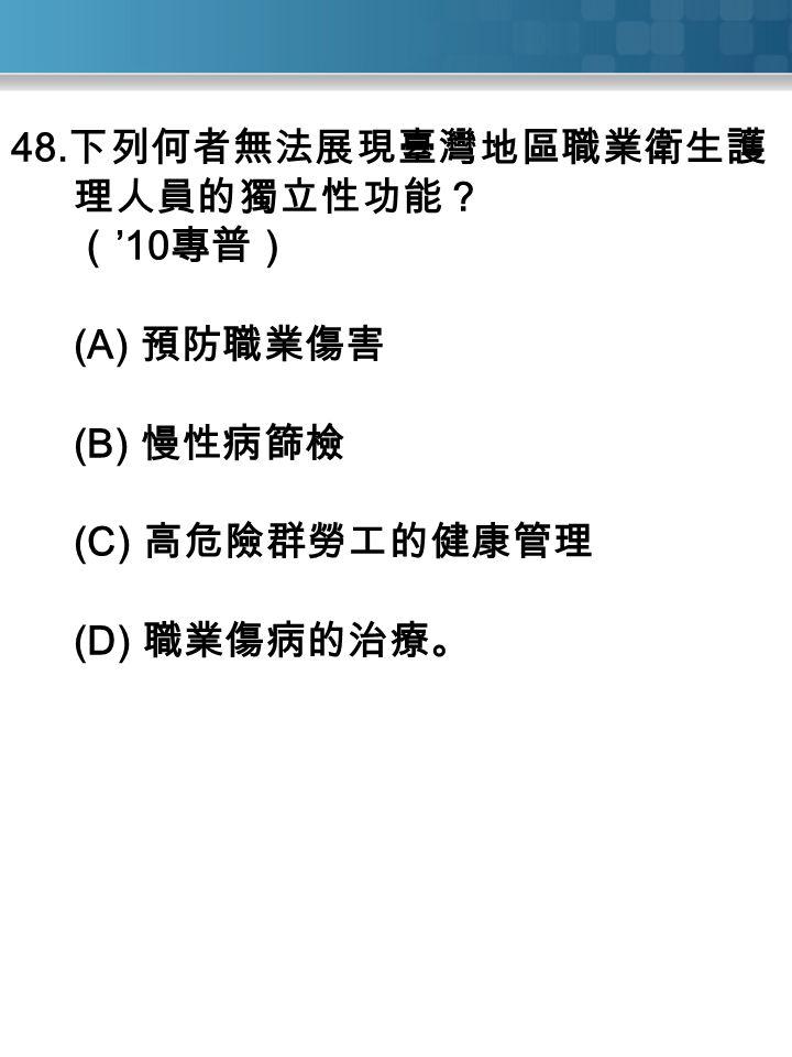 48. 下列何者無法展現臺灣地區職業衛生護 理人員的獨立性功能? ( '10 專普) (A) 預防職業傷害 (B) 慢性病篩檢 (C) 高危險群勞工的健康管理 (D) 職業傷病的治療。