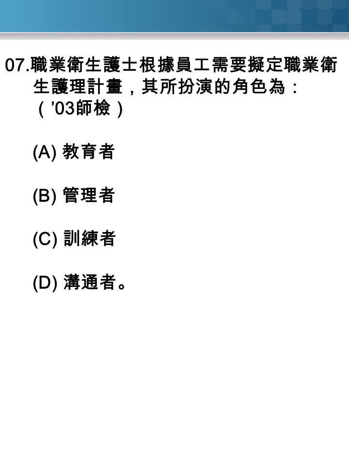 07. 職業衛生護士根據員工需要擬定職業衛 生護理計畫,其所扮演的角色為: ( '03 師檢) (A) 教育者 (B) 管理者 (C) 訓練者 (D) 溝通者。