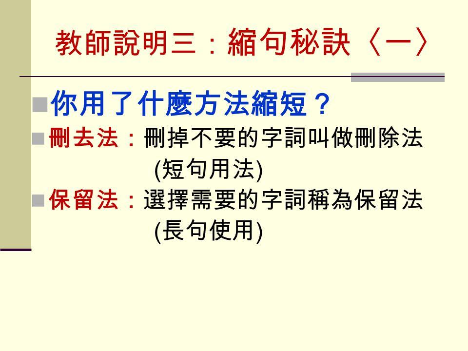 教師說明三: 縮句秘訣〈一〉 你用了什麼方法縮短? 刪去法:刪掉不要的字詞叫做刪除法 ( 短句用法 ) 保留法:選擇需要的字詞稱為保留法 ( 長句使用 )
