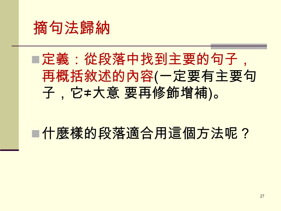 摘句法歸納 定義:從段落中找到主要的句子, 再概括敘述的內容 ( 一定要有主要句 子,它 ≠ 大意 要再修飾增補 ) 。 什麼樣的段落適合用這個方法呢? 27