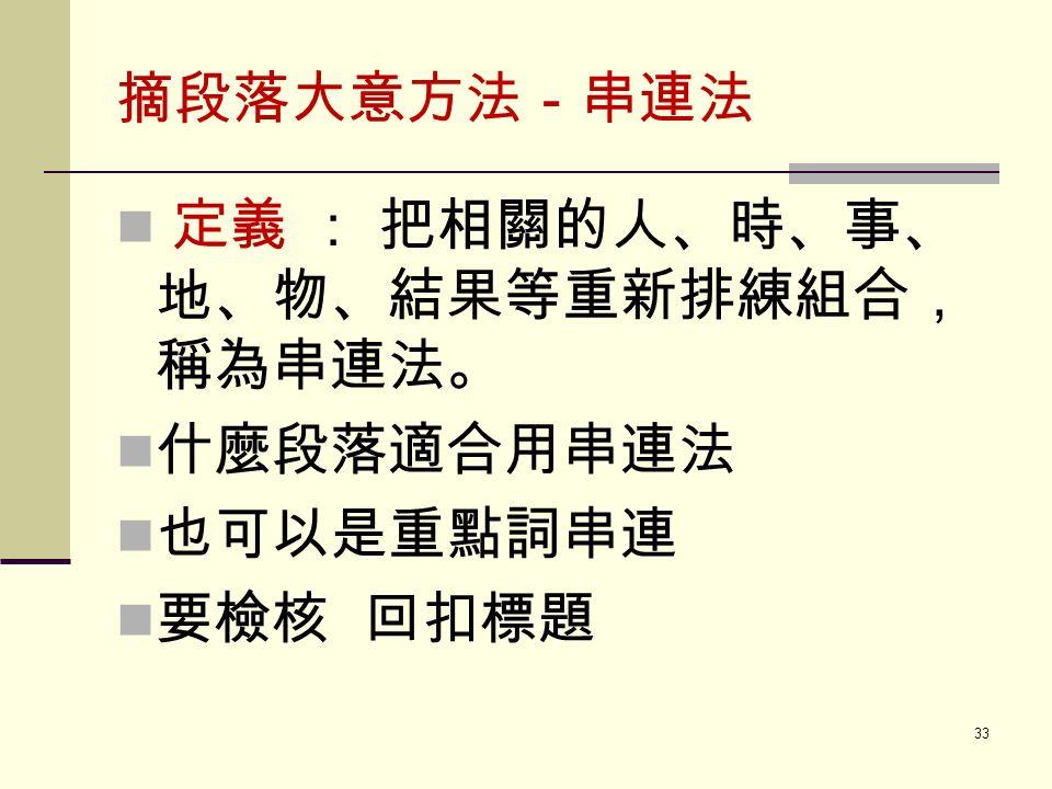 摘段落大意方法-串連法 定義 : 把相關的人、時、事、 地、物、結果等重新排練組合, 稱為串連法。 什麼段落適合用串連法 也可以是重點詞串連 要檢核 回扣標題 33