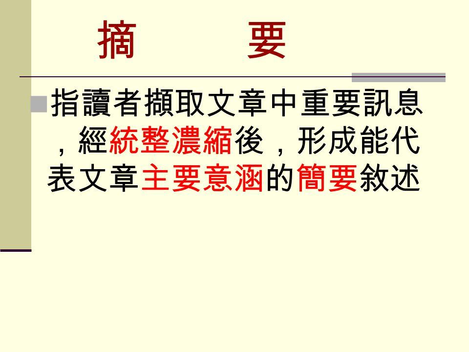 摘 要 指讀者擷取文章中重要訊息 ,經統整濃縮後,形成能代 表文章主要意涵的簡要敘述
