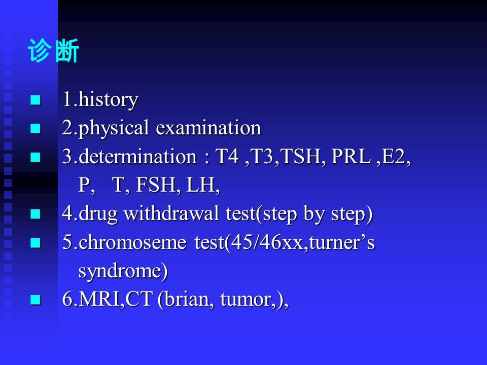 诊断 1.history 1.history 2.physical examination 2.physical examination 3.determination : T4,T3,TSH, PRL,E2, 3.determination : T4,T3,TSH, PRL,E2, P, T, FSH, LH, P, T, FSH, LH, 4.drug withdrawal test(step by step) 4.drug withdrawal test(step by step) 5.chromoseme test(45/46xx,turner's 5.chromoseme test(45/46xx,turner's syndrome) syndrome) 6.MRI,CT (brian, tumor,), 6.MRI,CT (brian, tumor,),