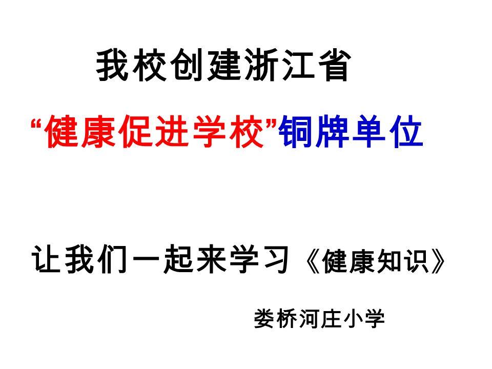 我校创建浙江省 健康促进学校 铜牌单位 让我们一起来学习 《健康知识》 娄桥河庄小学