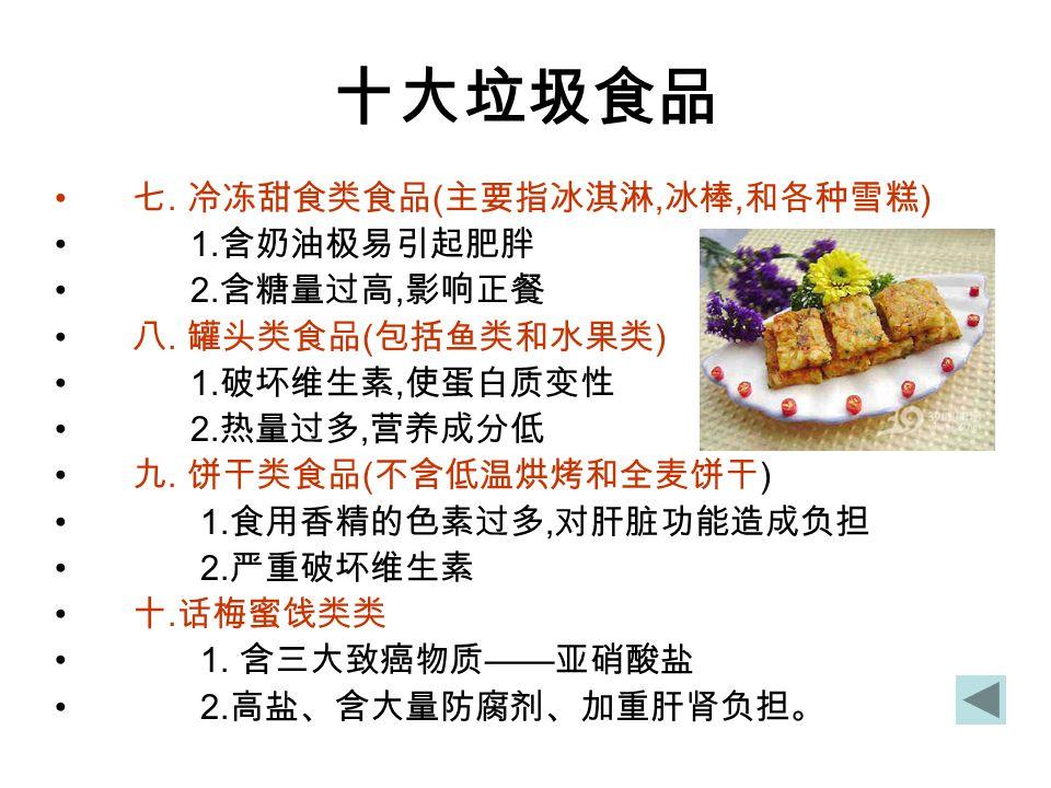 十大垃圾食品 七. 冷冻甜食类食品 ( 主要指冰淇淋, 冰棒, 和各种雪糕 ) 1. 含奶油极易引起肥胖 2.