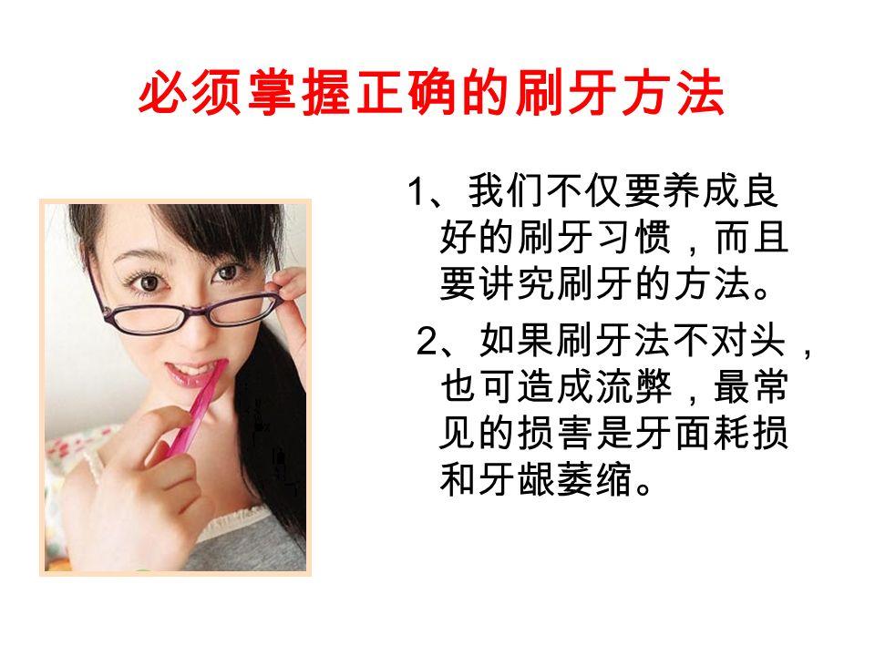 必须掌握正确的刷牙方法 1 、我们不仅要养成良 好的刷牙习惯,而且 要讲究刷牙的方法。 2 、如果刷牙法不对头, 也可造成流弊,最常 见的损害是牙面耗损 和牙龈萎缩。