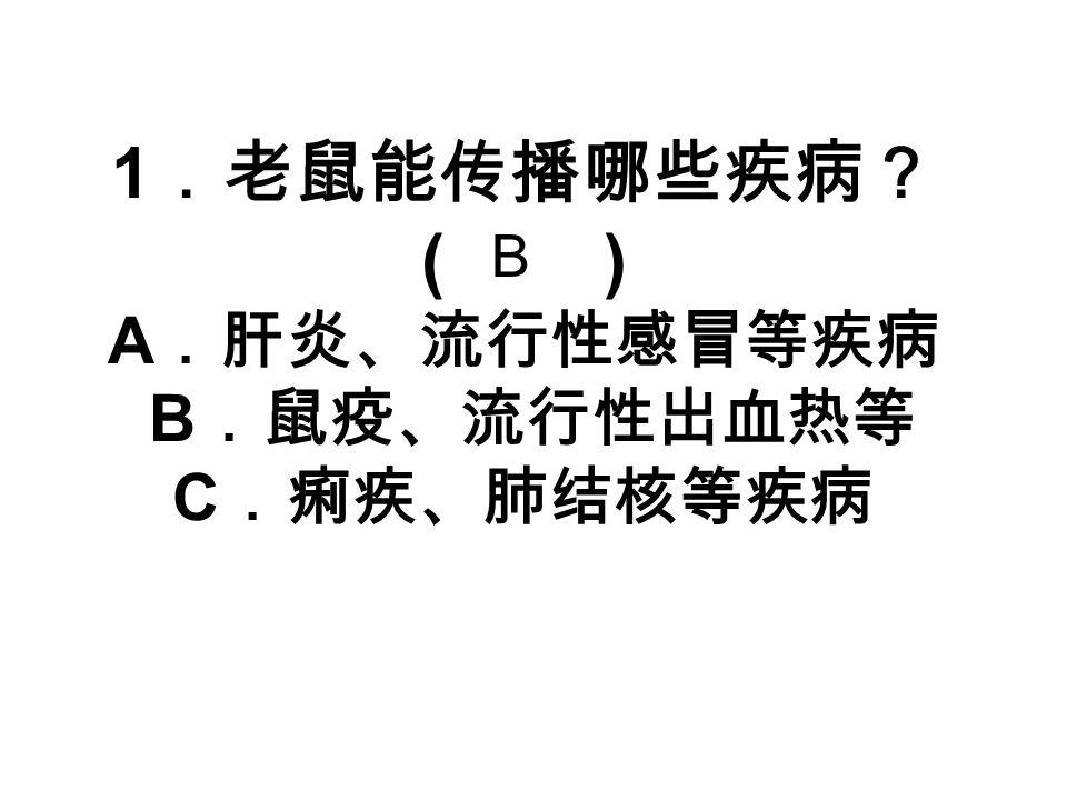 1 .老鼠能传播哪些疾病? ( ) A .肝炎、流行性感冒等疾病 B .鼠疫、流行性出血热等 C .痢疾、肺结核等疾病 B