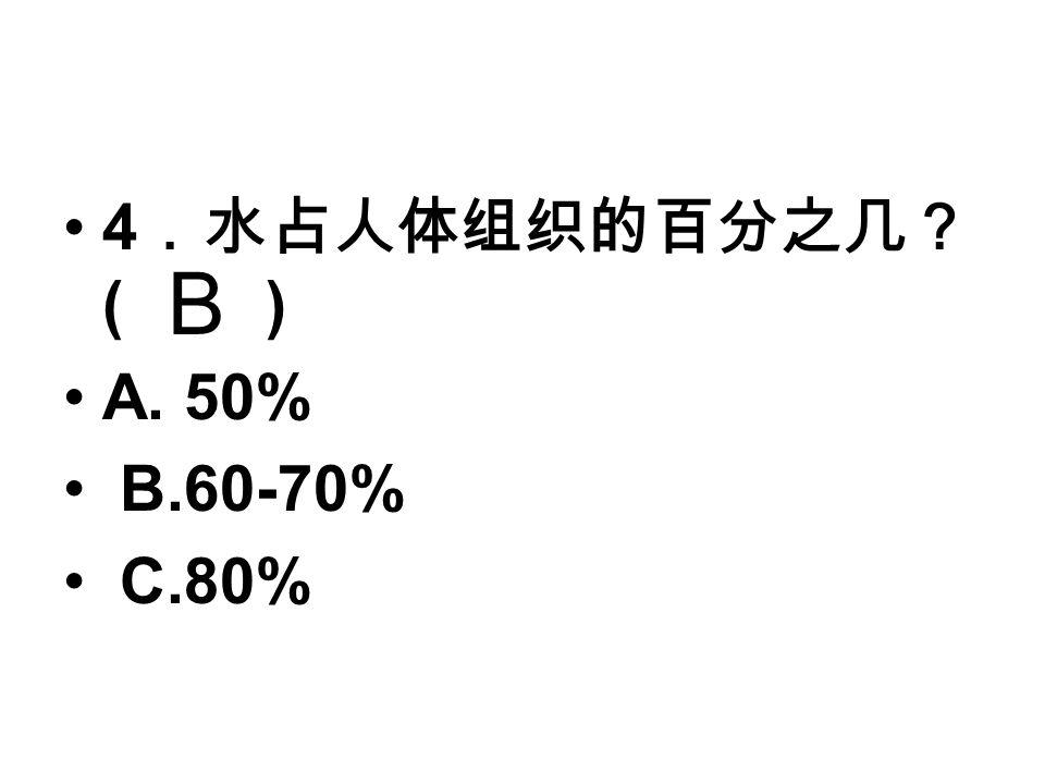 4 .水占人体组织的百分之几? ( ) A. 50% B.60-70% C.80% B