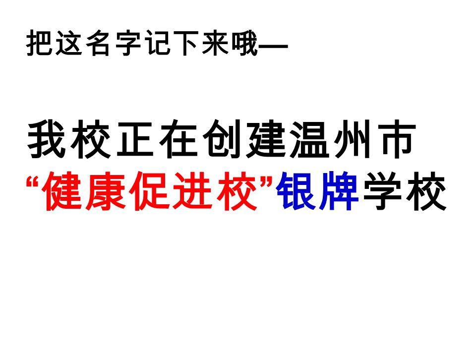 把这名字记下来哦 — 我校正在创建温州市 健康促进校 银牌学校