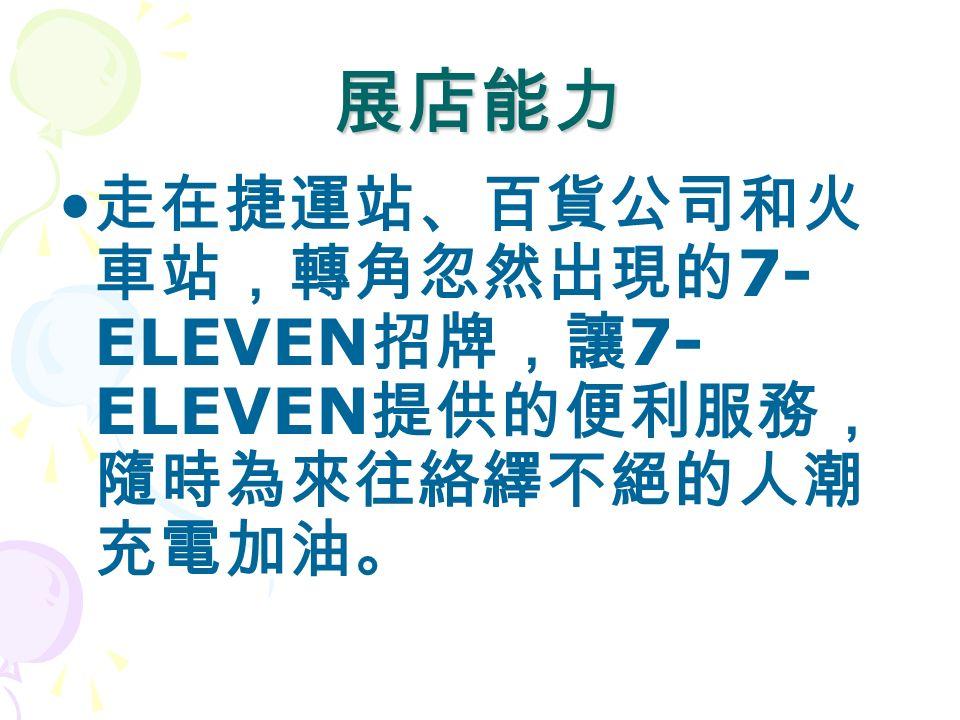 展店能力 走在捷運站、百貨公司和火 車站,轉角忽然出現的 7- ELEVEN 招牌,讓 7- ELEVEN 提供的便利服務, 隨時為來往絡繹不絕的人潮 充電加油。