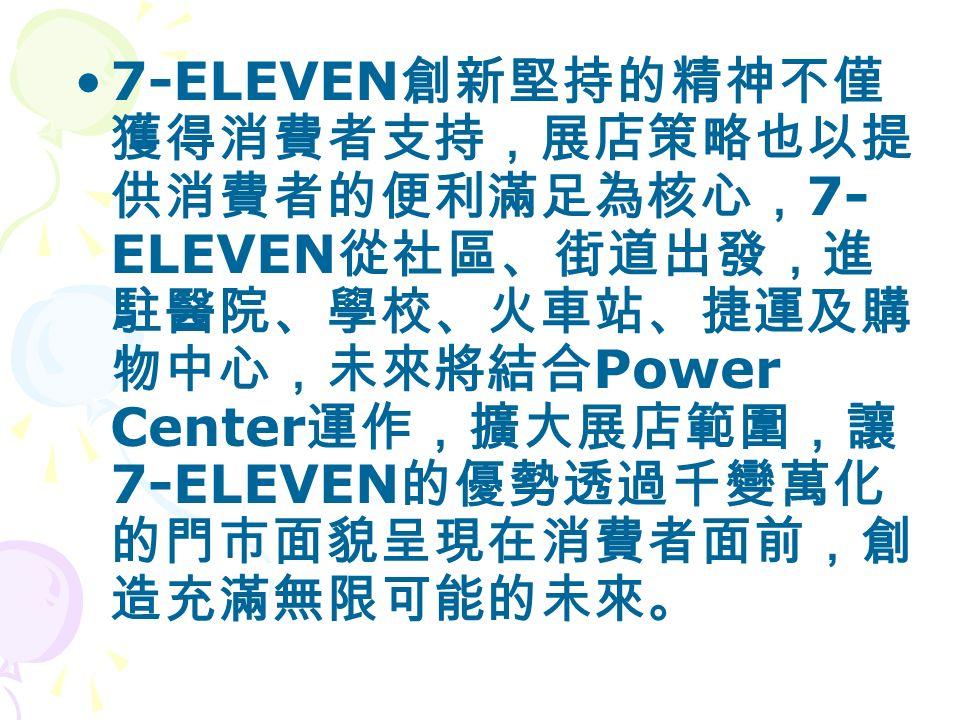 7-ELEVEN 創新堅持的精神不僅 獲得消費者支持,展店策略也以提 供消費者的便利滿足為核心, 7- ELEVEN 從社區、街道出發,進 駐醫院、學校、火車站、捷運及購 物中心,未來將結合 Power Center 運作,擴大展店範圍,讓 7-ELEVEN 的優勢透過千變萬化 的門市面貌呈現在消費者面前,創 造充滿無限可能的未來。