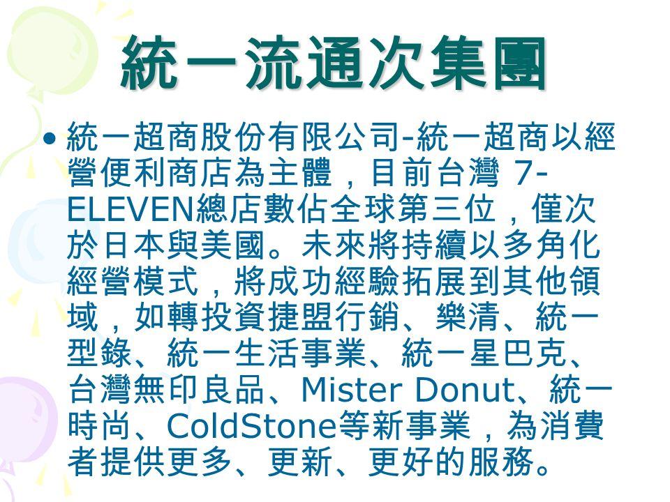 統一流通次集團 統一超商股份有限公司 - 統一超商以經 營便利商店為主體,目前台灣 7- ELEVEN 總店數佔全球第三位,僅次 於日本與美國。未來將持續以多角化 經營模式,將成功經驗拓展到其他領 域,如轉投資捷盟行銷、樂清、統一 型錄、統一生活事業、統一星巴克、 台灣無印良品、 Mister Donut 、統一 時尚、 ColdStone 等新事業,為消費 者提供更多、更新、更好的服務。