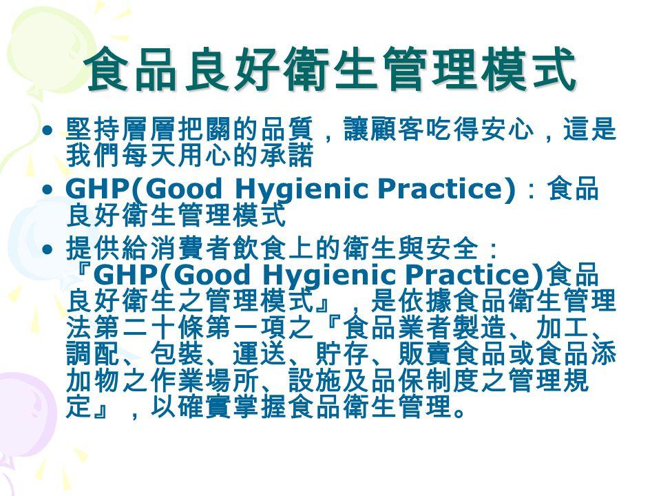 食品良好衛生管理模式 堅持層層把關的品質,讓顧客吃得安心,這是 我們每天用心的承諾 GHP(Good Hygienic Practice) :食品 良好衛生管理模式 提供給消費者飲食上的衛生與安全: 『 GHP(Good Hygienic Practice) 食品 良好衛生之管理模式』,是依據食品衛生管理 法第二十條第一項之『食品業者製造、加工、 調配、包裝、運送、貯存、販賣食品或食品添 加物之作業場所、設施及品保制度之管理規 定』,以確實掌握食品衛生管理。