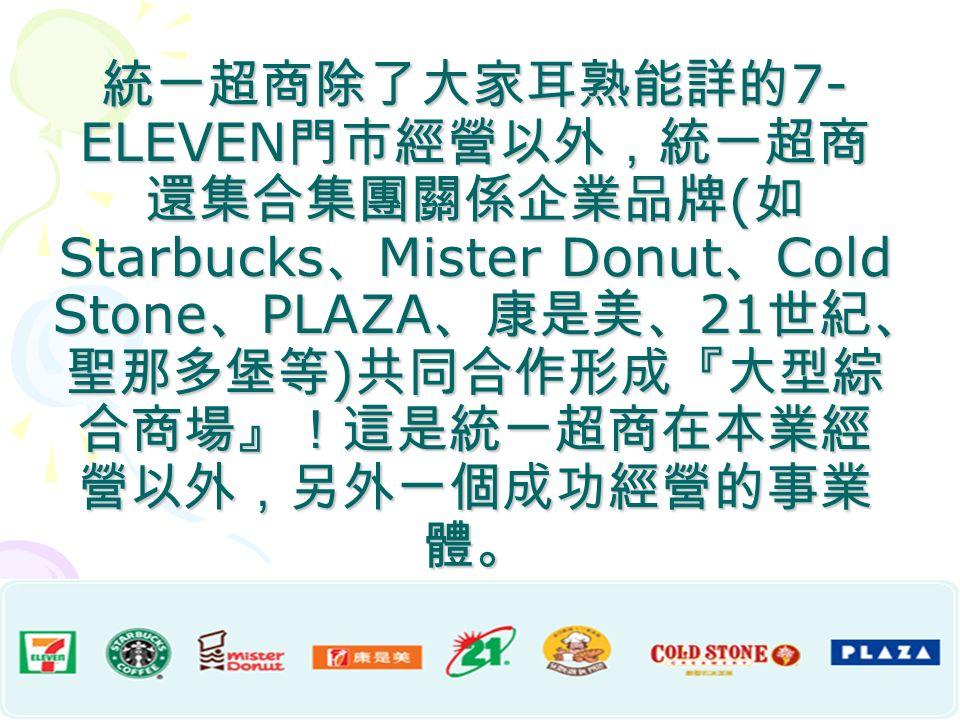 統一超商除了大家耳熟能詳的 7- ELEVEN 門市經營以外,統一超商 還集合集團關係企業品牌 ( 如 Starbucks 、 Mister Donut 、 Cold Stone 、 PLAZA 、康是美、 21 世紀、 聖那多堡等 ) 共同合作形成『大型綜 合商場』!這是統一超商在本業經 營以外,另外一個成功經營的事業 體。
