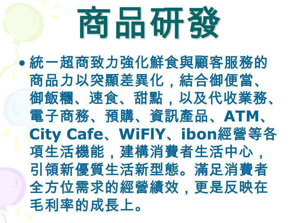 商品研發 統一超商致力強化鮮食與顧客服務的 商品力以突顯差異化,結合御便當、 御飯糰、速食、甜點,以及代收業務、 電子商務、預購、資訊產品、 ATM 、 City Cafe 、 WiFlY 、 ibon 經營等各 項生活機能,建構消費者生活中心, 引領新優質生活新型態。滿足消費者 全方位需求的經營績效,更是反映在 毛利率的成長上。