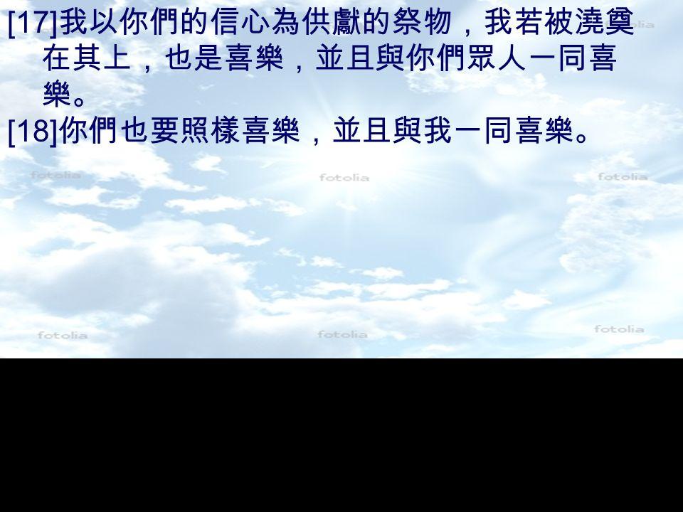 [17] 我以你們的信心為供獻的祭物,我若被澆奠 在其上,也是喜樂,並且與你們眾人一同喜 樂。 [18] 你們也要照樣喜樂,並且與我一同喜樂。