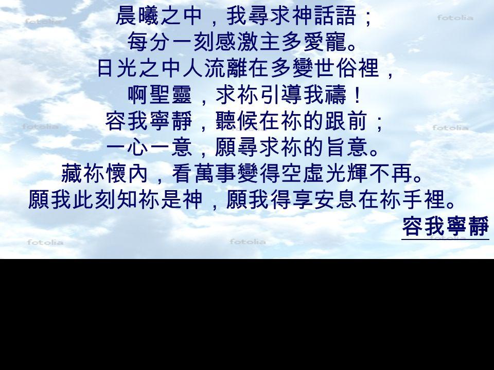 晨曦之中,我尋求神話語; 每分一刻感激主多愛寵。 日光之中人流離在多變世俗裡, 啊聖靈,求祢引導我禱! 容我寧靜,聽候在祢的跟前; 一心一意,願尋求祢的旨意。 藏祢懷內,看萬事變得空虛光輝不再。 願我此刻知祢是神,願我得享安息在祢手裡。 容我寧靜