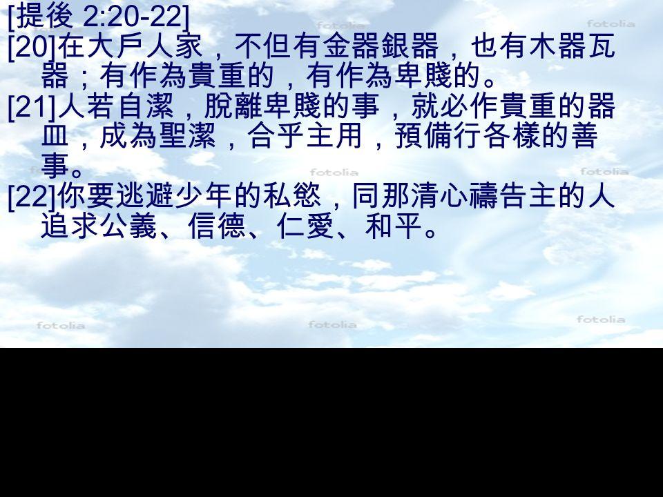 [ 提後 2:20-22] [20] 在大戶人家,不但有金器銀器,也有木器瓦 器;有作為貴重的,有作為卑賤的。 [21] 人若自潔,脫離卑賤的事,就必作貴重的器 皿,成為聖潔,合乎主用,預備行各樣的善 事。 [22] 你要逃避少年的私慾,同那清心禱告主的人 追求公義、信德、仁愛、和平。
