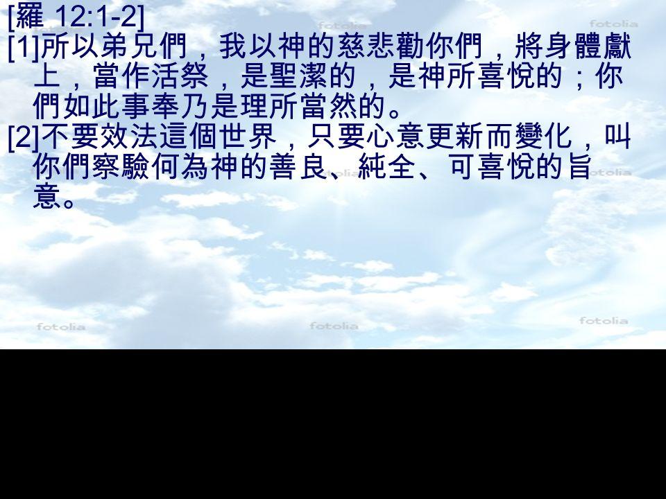 [ 羅 12:1-2] [1] 所以弟兄們,我以神的慈悲勸你們,將身體獻 上,當作活祭,是聖潔的,是神所喜悅的;你 們如此事奉乃是理所當然的。 [2] 不要效法這個世界,只要心意更新而變化,叫 你們察驗何為神的善良、純全、可喜悅的旨 意。