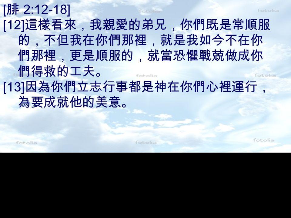 [ 腓 2:12-18] [12] 這樣看來,我親愛的弟兄,你們既是常順服 的,不但我在你們那裡,就是我如今不在你 們那裡,更是順服的,就當恐懼戰兢做成你 們得救的工夫。 [13] 因為你們立志行事都是神在你們心裡運行, 為要成就他的美意。