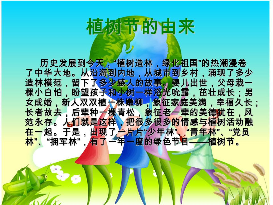 植树节的由来 历史发展到今天, 植树造林,绿化祖国 的热潮漫卷 了中华大地。从沿海到内地,从城市到乡村,涌现了多少 造林模范,留下了多少感人的故事。婴儿出世,父母栽一 棵小白怕,盼望孩子和小树一样浴光吮露,茁壮成长;男 女成婚,新人双双植一株嫩柳,象征家庭美满,幸福久长; 长者故去,后辈种一棵青松,象征老一辈的美德犹在,风 范永存。人们就是这样,把很多很多的情感与植树活动融 在一起。于是,出现了一片片 少年林 、 青年林 、 党员 林 、 拥军林 ,有了一年一度的绿色节目 —— 植树节。 历史发展到今天, 植树造林,绿化祖国 的热潮漫卷 了中华大地。从沿海到内地,从城市到乡村,涌现了多少 造林模范,留下了多少感人的故事。婴儿出世,父母栽一 棵小白怕,盼望孩子和小树一样浴光吮露,茁壮成长;男 女成婚,新人双双植一株嫩柳,象征家庭美满,幸福久长; 长者故去,后辈种一棵青松,象征老一辈的美德犹在,风 范永存。人们就是这样,把很多很多的情感与植树活动融 在一起。于是,出现了一片片 少年林 、 青年林 、 党员 林 、 拥军林 ,有了一年一度的绿色节目 —— 植树节。