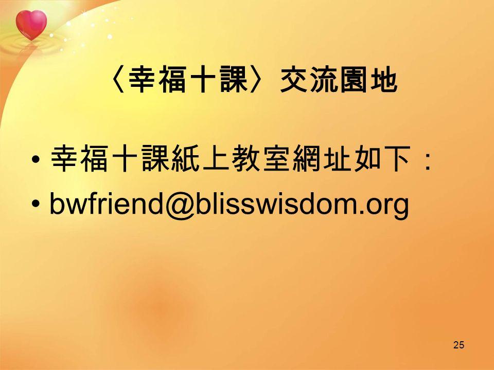 〈幸福十課〉交流園地 幸福十課紙上教室網址如下: bwfriend@blisswisdom.org 25