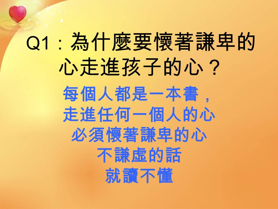 Q1 : 為什麼要懷著謙卑的 心走進孩子的心? 每個人都是一本書, 走進任何一個人的心 必須懷著謙卑的心 不謙虛的話 就讀不懂