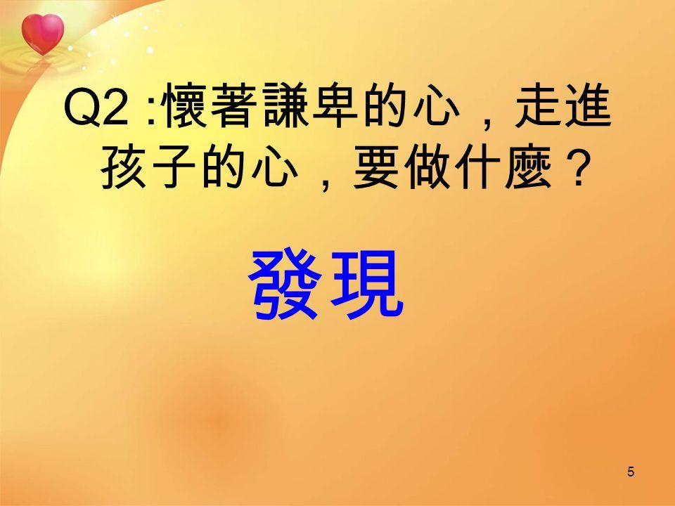 Q2 : 懷著謙卑的心,走進 孩子的心,要做什麼? 5 發現