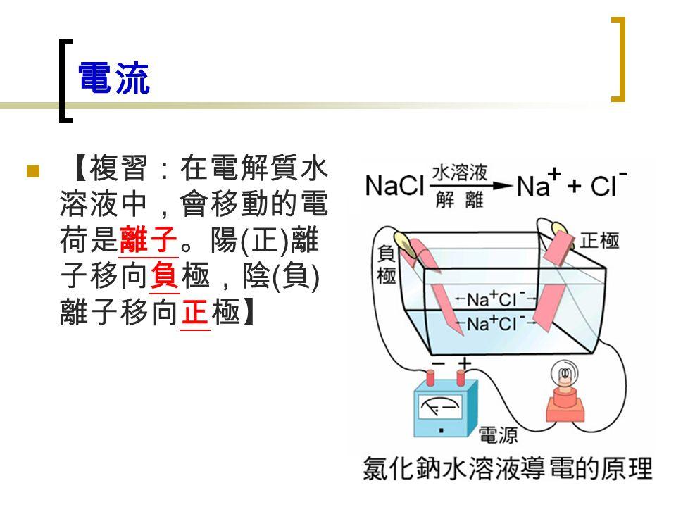 電流 【複習:在電解質水 溶液中,會移動的電 荷是離子。陽 ( 正 ) 離 子移向負極,陰 ( 負 ) 離子移向正極】