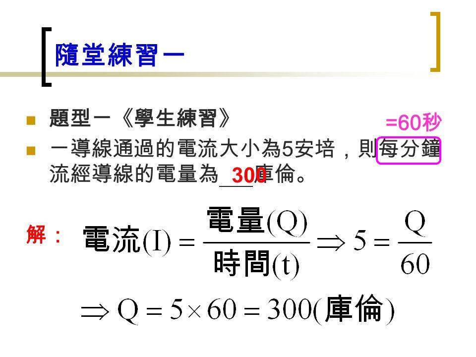 隨堂練習一 題型ㄧ《學生練習》 ㄧ導線通過的電流大小為 5 安培,則每分鐘 流經導線的電量為 庫倫。 解: 300 =60 秒