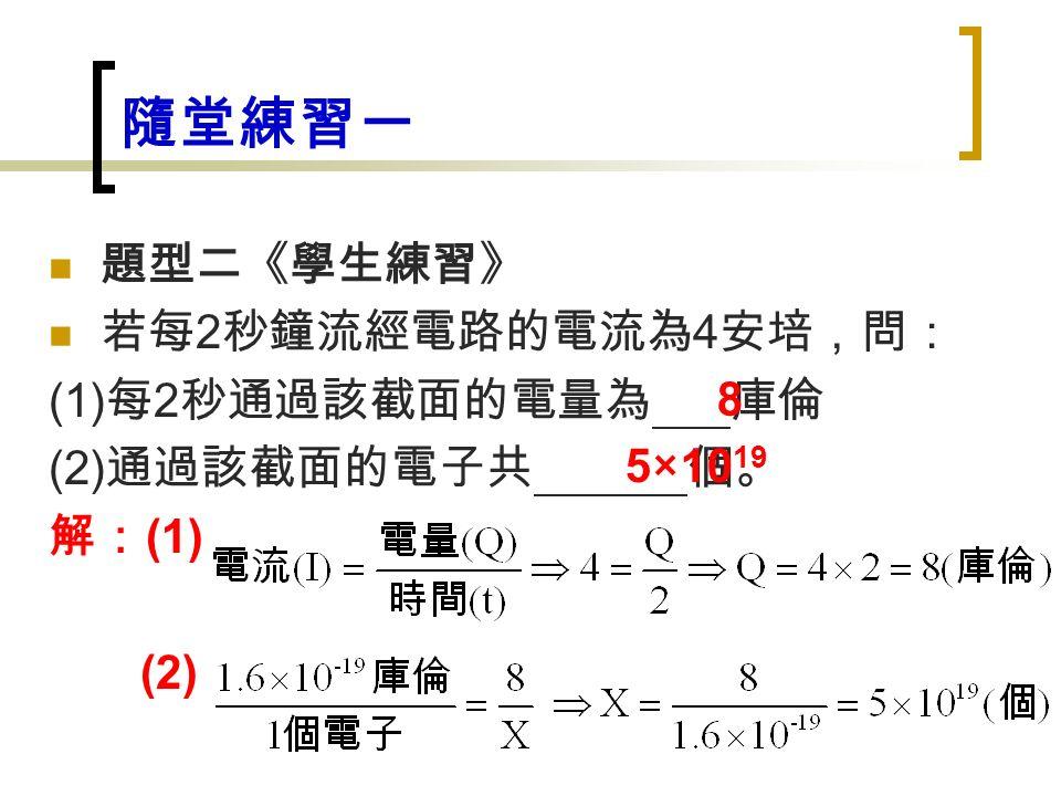 隨堂練習一 題型二《學生練習》 若每 2 秒鐘流經電路的電流為 4 安培,問: (1) 每 2 秒通過該截面的電量為 庫倫 (2) 通過該截面的電子共 個。 解: (1) (2) 8 5×10 19