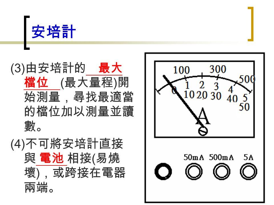 安培計 (3) 由安培計的 最大 檔位 ( 最大量程 ) 開 始測量,尋找最適當 的檔位加以測量並讀 數。 (4) 不可將安培計直接 與 電池 相接 ( 易燒 壞 ) ,或跨接在電器 兩端。