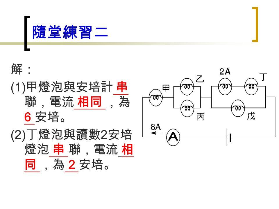 隨堂練習二 解: (1) 甲燈泡與安培計 串 聯,電流 相同 ,為 6 安培。 (2) 丁燈泡與讀數 2 安培 燈泡 串 聯,電流 相 同 ,為 2 安培。