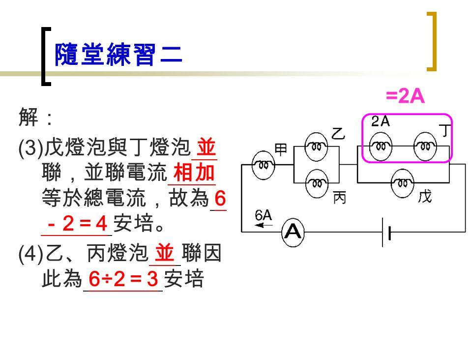 隨堂練習二 解: (3) 戊燈泡與丁燈泡 並 聯,並聯電流 相加 等於總電流,故為 6 - 2 = 4 安培。 (4) 乙、丙燈泡 並 聯因 此為 6÷2 = 3 安培 =2A