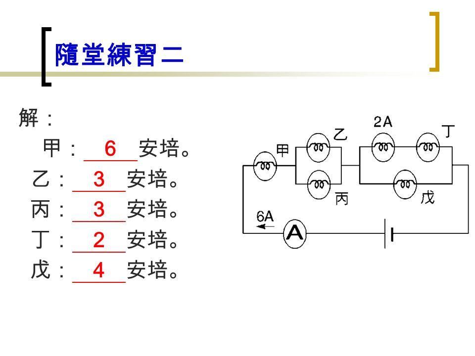 隨堂練習二 解: 甲: 6 安培。 乙: 3 安培。 丙: 3 安培。 丁: 2 安培。 戊: 4 安培。