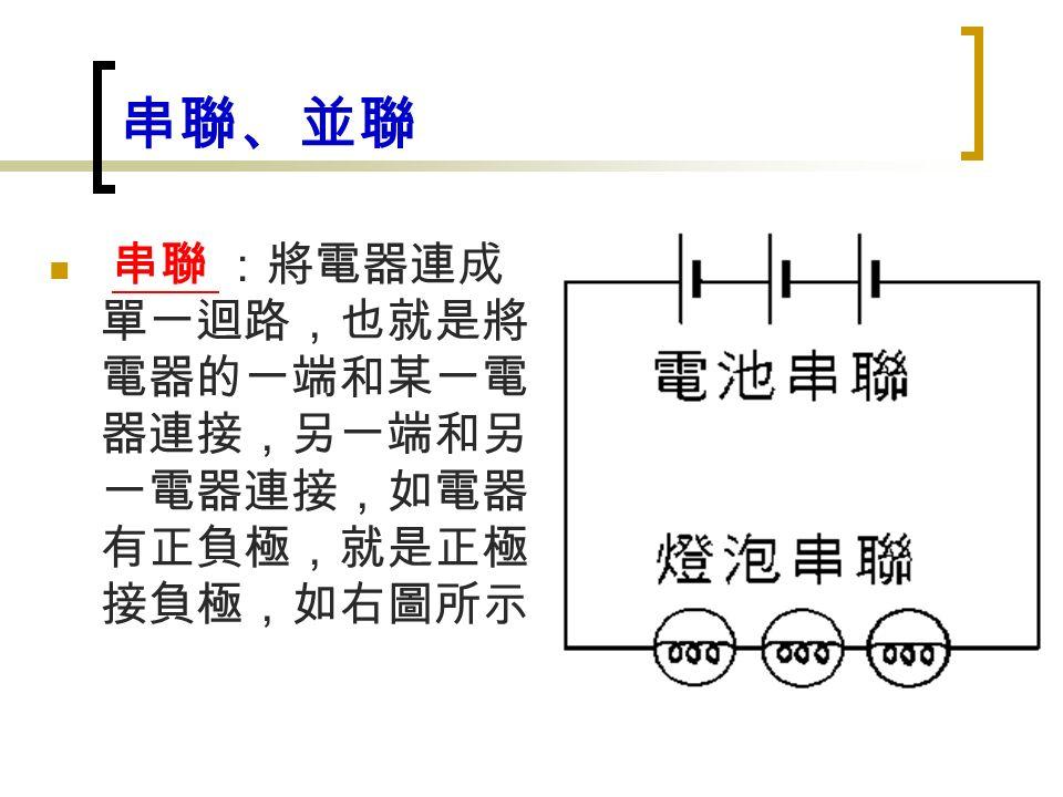 串聯、並聯 串聯 :將電器連成 單一迴路,也就是將 電器的一端和某一電 器連接,另一端和另 一電器連接,如電器 有正負極,就是正極 接負極,如右圖所示
