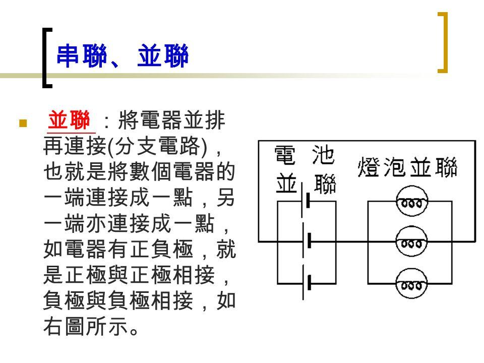 串聯、並聯 並聯 :將電器並排 再連接 ( 分支電路 ) , 也就是將數個電器的 一端連接成一點,另 一端亦連接成一點, 如電器有正負極,就 是正極與正極相接, 負極與負極相接,如 右圖所示。