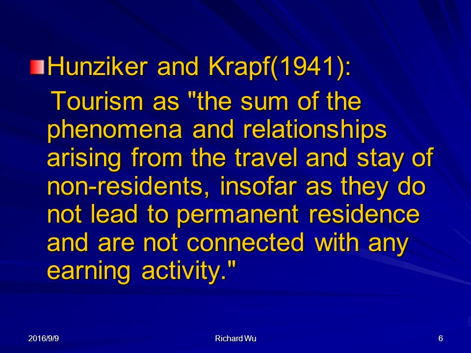 2016/9/9 Richard Wu 6 Hunziker and Krapf(1941): Tourism as the sum of the phenomena and relationships arising from the travel and stay of non-residents, insofar as they do not lead to permanent residence and are not connected with any earning activity. Tourism as the sum of the phenomena and relationships arising from the travel and stay of non-residents, insofar as they do not lead to permanent residence and are not connected with any earning activity.