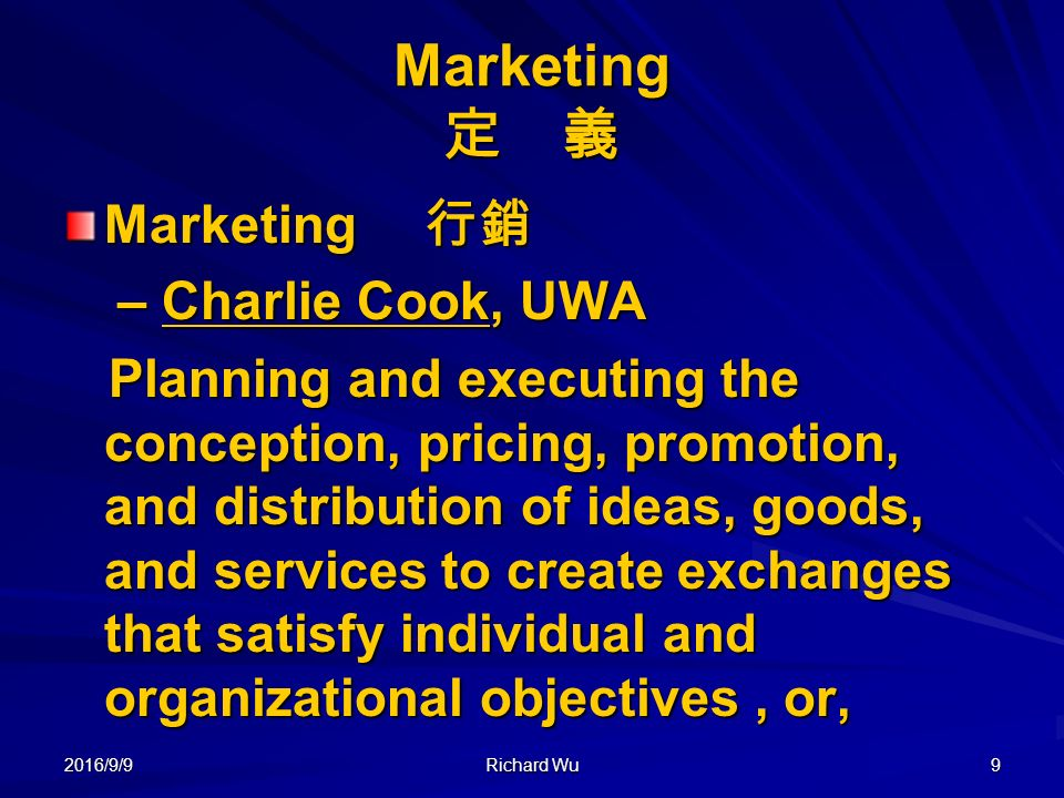 2016/9/9 Richard Wu 9 Marketing 定 義 Marketing 行銷 Marketing 行銷 – Charlie Cook, UWA – Charlie Cook, UWA Planning and executing the conception, pricing, promotion, and distribution of ideas, goods, and services to create exchanges that satisfy individual and organizational objectives, or, Planning and executing the conception, pricing, promotion, and distribution of ideas, goods, and services to create exchanges that satisfy individual and organizational objectives, or,