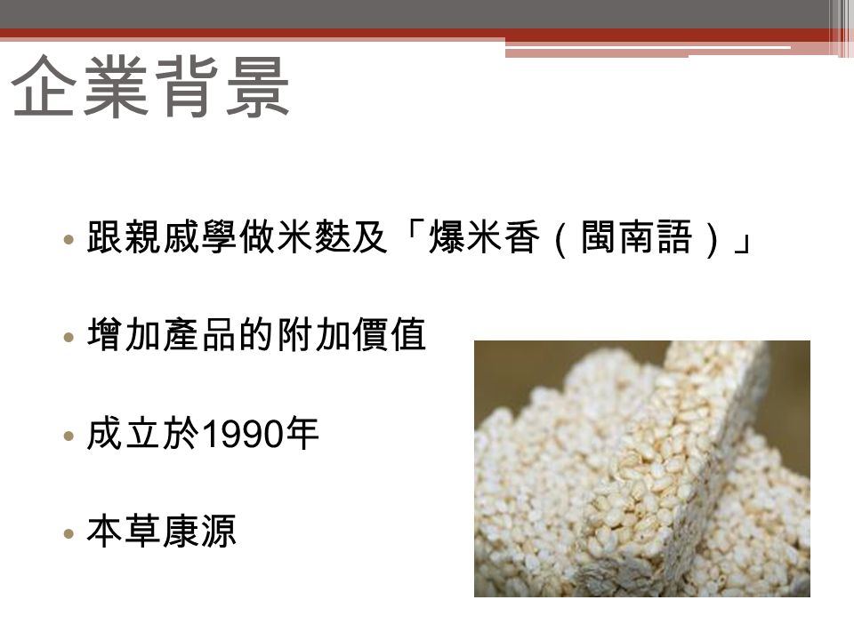 企業背景 跟親戚學做米麩及「爆米香(閩南語)」 增加產品的附加價值 成立於 1990 年 本草康源