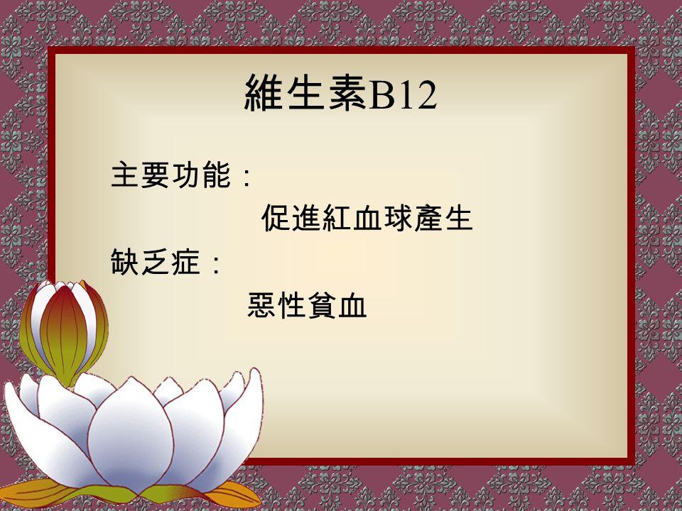 維生素 B12 主要功能: 促進紅血球產生 缺乏症: 惡性貧血