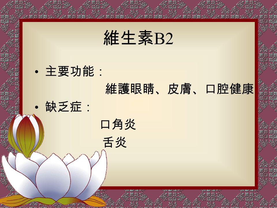 維生素 B2 主要功能: 維護眼睛、皮膚、口腔健康 缺乏症: 口角炎 舌炎