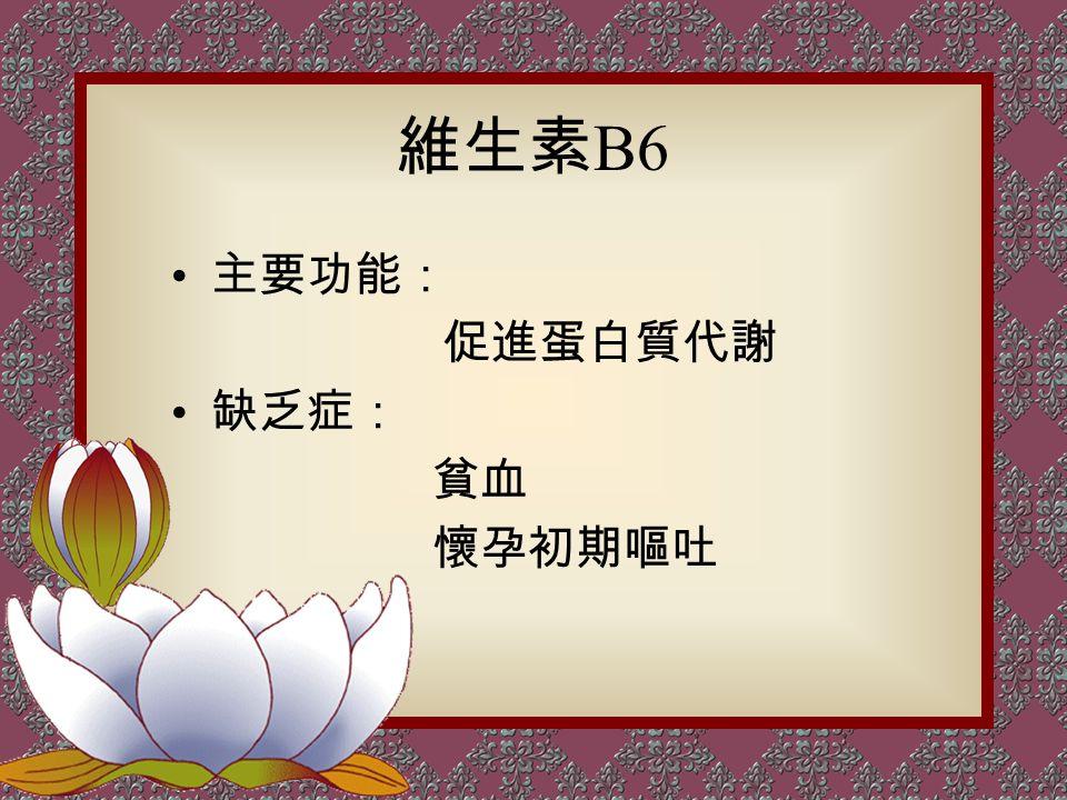 維生素 B6 主要功能: 促進蛋白質代謝 缺乏症: 貧血 懷孕初期嘔吐
