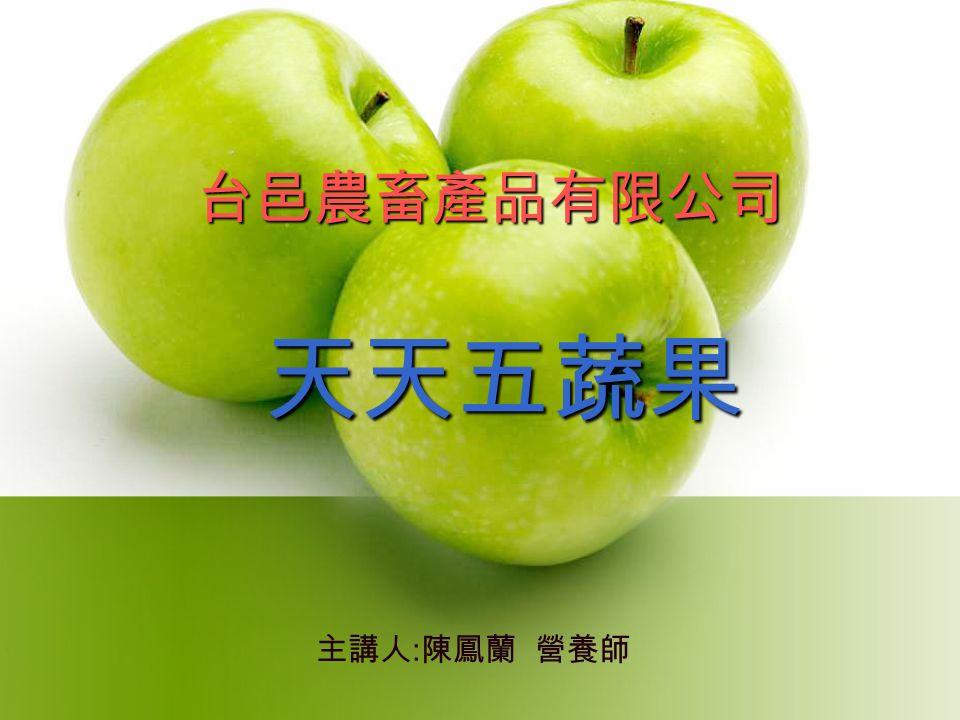 天天五蔬果 台邑農畜產品有限公司 主講人 : 陳鳳蘭 營養師